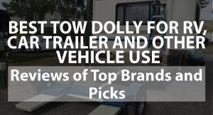 Best Tow Dolly Good for RV, Car Trailer, and Other Vehicle Use – Reviews of Top Brands and Picks