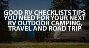 Good RV Checklists Tips You Need For Your Next RV Outdoor Camping, Travel, And Road Trip