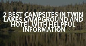 2 Best Campsites in Twin Lakes Campground and Hotel with Helpful Information