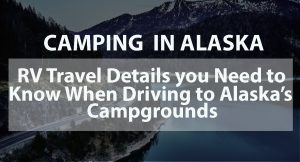 Camping in Alaska: RV Travel Details You Need to Know When Driving to Alaska's Campgrounds