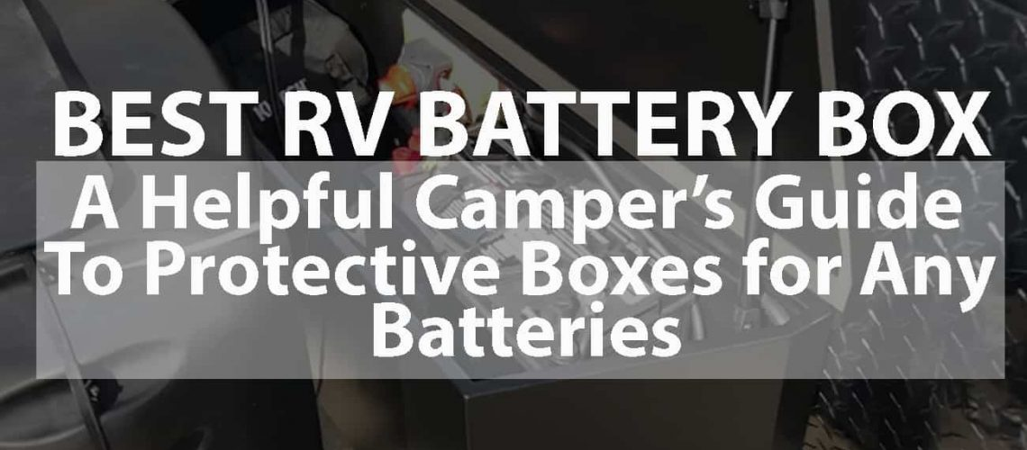 Best RV Battery Box: A Helpful Camper's Guide to Protective Boxes for Any Batteries