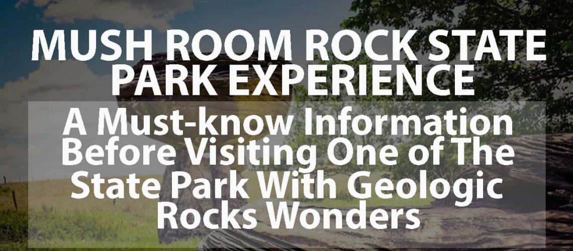 Mushroom Rock State Park Experience: A Must-know Information before Visiting One of the State Park with Geologic Rocks Wonders
